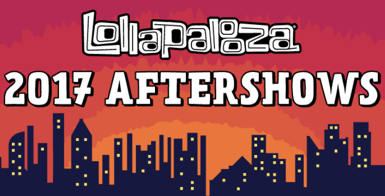 The 2017 Lollapalooza Aftershows Announced : 6 Nights, 55+ Shows & 110 Artists Scheduled